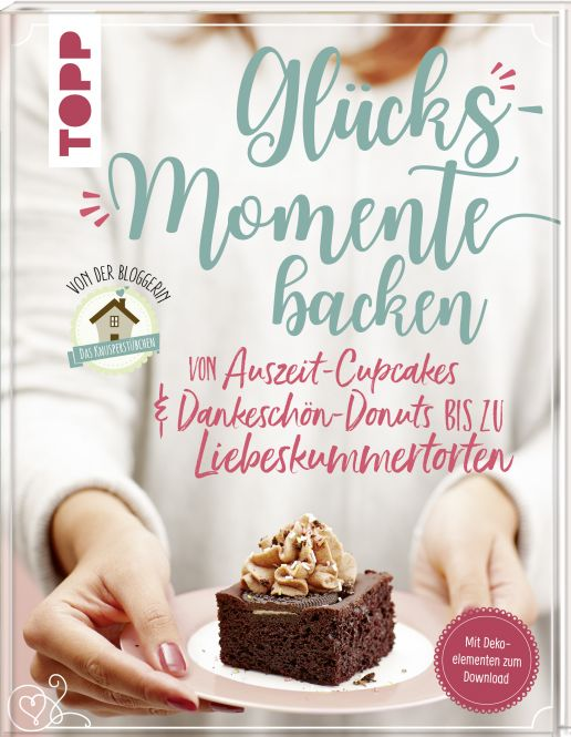 """Glücksmomente backen. Besondere Backideen von Auszeit-Cupcakes & Dankeschön-Donuts bis zu Liebeskummertorten von der Bloggerin """"Das Knusperstübchen"""""""